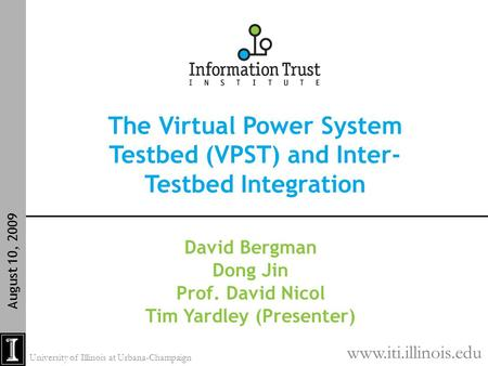 The Virtual <strong>Power</strong> System Testbed (VPST) and Inter- Testbed Integration August 10, 2009 David Bergman Dong Jin Prof. David Nicol Tim Yardley (Presenter)