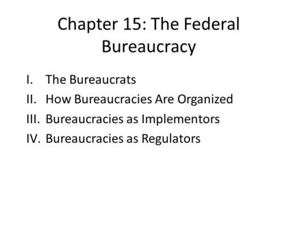 Chapter 15: The Federal Bureaucracy I.The Bureaucrats II.How Bureaucracies Are Organized III.Bureaucracies as Implementors IV.Bureaucracies as Regulators.