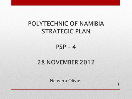 POLYTECHNIC OF NAMIBIA STRATEGIC PLAN PSP – 4 28 NOVEMBER 2012 Neavera Olivier 1.