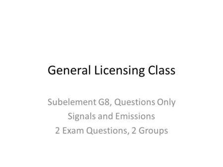 General Licensing Class Subelement G8, Questions Only Signals and Emissions 2 Exam Questions, 2 Groups.