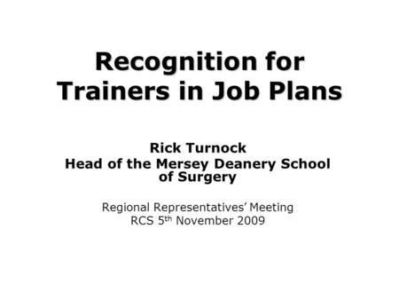 Recognition for Trainers in Job Plans Rick Turnock Head of the Mersey Deanery School of Surgery Regional Representatives' Meeting RCS 5 th November 2009.