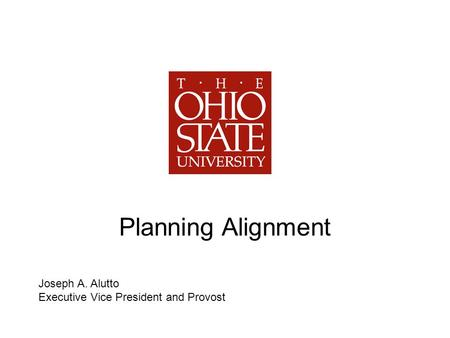 Planning Alignment Joseph A. Alutto Executive Vice President and Provost.