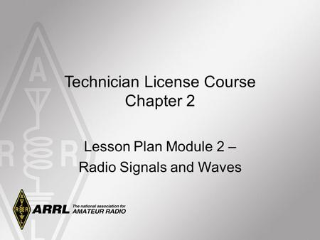 Technician License Course Chapter 2 Lesson Plan Module 2 – Radio Signals and Waves.