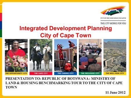 Integrated Development Planning City of Cape Town PRESENTATION TO: REPUBLIC OF BOTSWANA : MINISTRY OF LAND & HOUSING BENCHMARKING TOUR TO THE CITY OF CAPE.