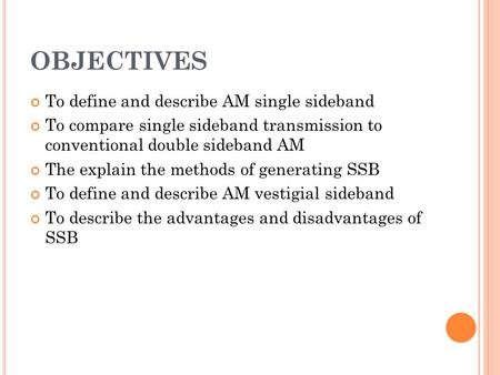 OBJECTIVES To define and describe AM single sideband To compare single sideband transmission to conventional double sideband AM The explain the methods.