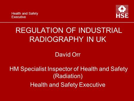 Health and Safety Executive REGULATION OF INDUSTRIAL RADIOGRAPHY IN UK David Orr HM Specialist Inspector of Health and Safety (Radiation) Health and Safety.