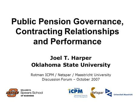 Public Pension Governance, Contracting Relationships and Performance Joel T. Harper Oklahoma State University Rotman ICPM / Netspar / Maastricht University.