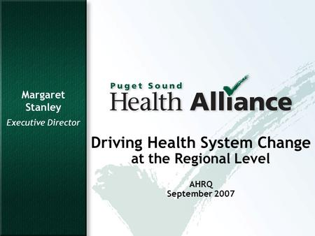 1 Driving Health System Change at the Regional Level AHRQ September 2007 Margaret Stanley Executive Director.