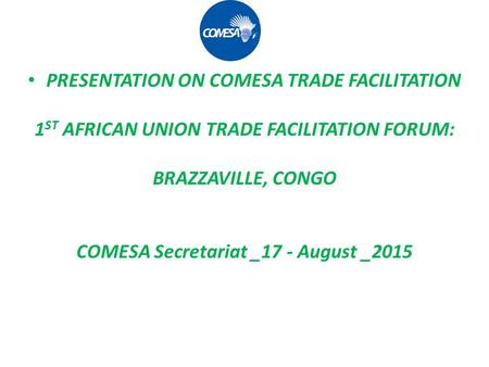 PRESENTATION ON COMESA TRADE FACILITATION 1 ST AFRICAN UNION TRADE FACILITATION FORUM: BRAZZAVILLE, CONGO COMESA Secretariat _17 - August _2015.