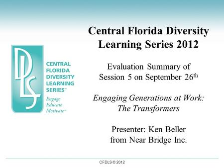CFDLS © 2012 Central Florida Diversity Learning Series 2012 Evaluation Summary of Session 5 on September 26 th Engaging Generations at Work: The Transformers.