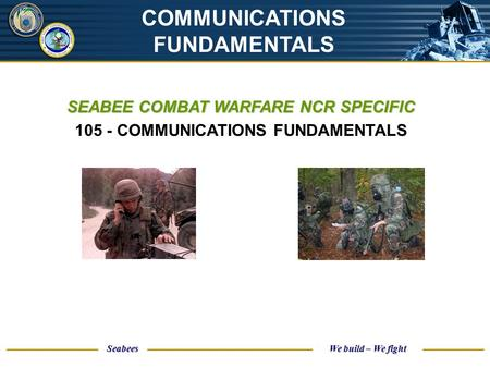 UNCLASSIFIED Seabees We build – We fight SEABEE COMBAT WARFARE NCR SPECIFIC 105 - COMMUNICATIONS FUNDAMENTALS COMMUNICATIONS FUNDAMENTALS.