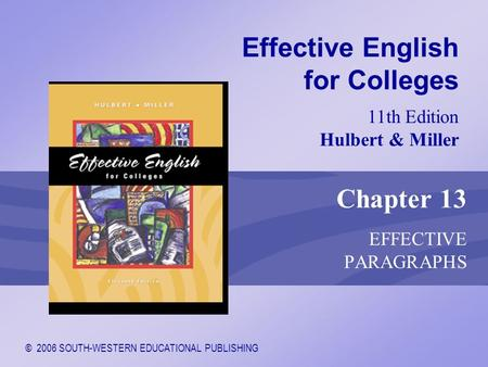 © 2006 SOUTH-WESTERN EDUCATIONAL PUBLISHING 11th Edition Hulbert & Miller Effective English for Colleges Chapter 13 EFFECTIVE PARAGRAPHS.