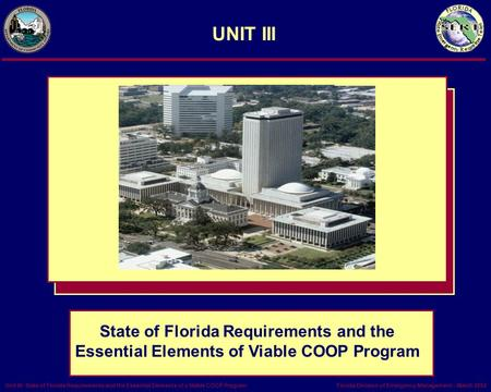 Florida Division of Emergency Management – March 2002Unit III- State of Florida Requirements and the Essential Elements of a Viable COOP Program UNIT III.