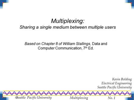 Multiplexing No. 1  Seattle Pacific University Multiplexing: Sharing a single medium between multiple users Kevin Bolding Electrical Engineering Seattle.