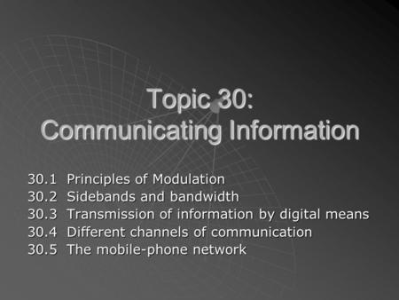 Topic 30: Communicating Information 30.1 Principles of Modulation 30.2 Sidebands and bandwidth 30.3 Transmission of information by digital means 30.4 Different.