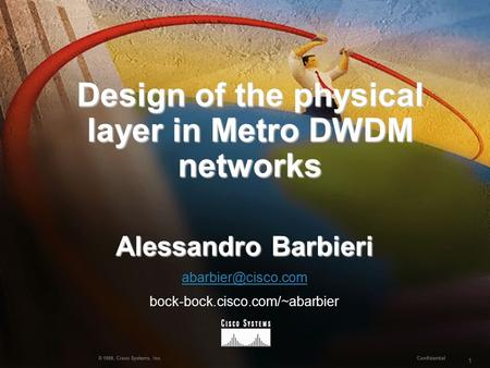 1 Confidential © 1999, Cisco Systems, Inc. Design of the physical layer in Metro DWDM networks Design of the physical layer in Metro DWDM networks Alessandro.