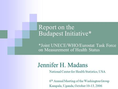 Report on the Budapest Initiative* *Joint UNECE/WHO/Eurostat Task Force on Measurement of Health Status Jennifer H. Madans National Center for Health Statistics,