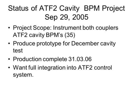 Status of ATF2 Cavity BPM Project Sep 29, 2005 Project Scope: Instrument both couplers ATF2 cavity BPM's (35) Produce prototype for December cavity test.