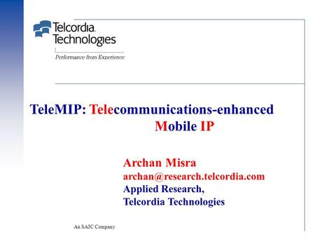 An SAIC Company TeleMIP: Telecommunications-enhanced Mobile IP Archan Misra Applied Research, Telcordia Technologies.