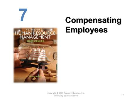 Copyright © 2013 Pearson Education, Inc. Publishing as Prentice Hall 7-1 Compensating Employees 7.