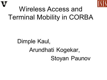 Wireless Access and Terminal Mobility in CORBA Dimple Kaul, Arundhati Kogekar, Stoyan Paunov.