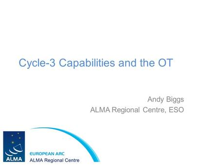 Cycle-3 Capabilities and the OT Andy Biggs ALMA Regional Centre, ESO.