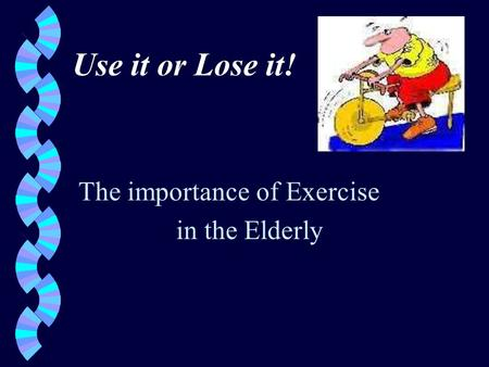 Use it or Lose it! The importance of Exercise in the Elderly.