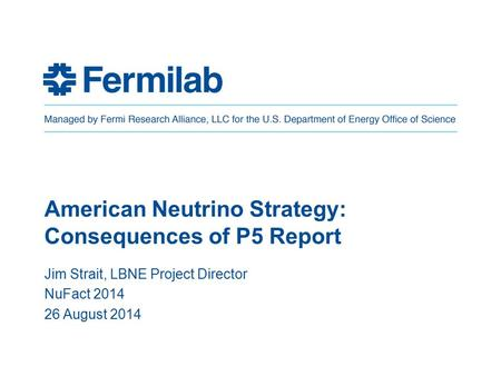 American Neutrino Strategy: Consequences of P5 Report Jim Strait, LBNE Project Director NuFact 2014 26 August 2014.