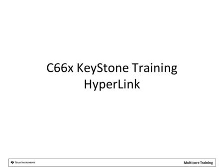 C66x KeyStone Training HyperLink. Agenda 1.HyperLink Overview 2.Address Translation 3.Configuration 4.Example and Demo.