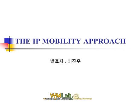 THE IP MOBILITY APPROACH 발표자 : 이진우. Tables 1. Introduction 2. Domain Based Micro Mobility Supporting Protocols 2.1 Cellular IP 2.1.1 Network Architecture,