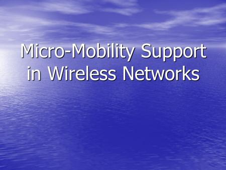 Micro-Mobility Support in Wireless Networks. Motivation More Users: more portables and PDAs More Users: more portables and PDAs Need for Connectivity.
