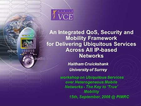 An Integrated QoS, Security and Mobility Framework for Delivering Ubiquitous Services Across All IP-based Networks Haitham Cruickshank University of Surrey.