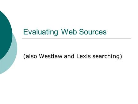 Evaluating Web Sources (also Westlaw and Lexis searching)