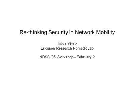 Re-thinking Security in Network Mobility Jukka Ylitalo Ericsson Research NomadicLab NDSS '05 Workshop - February 2.