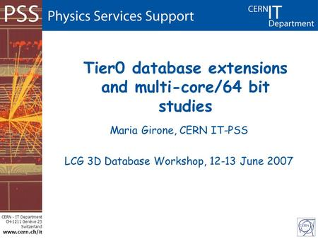 CERN - IT Department CH-1211 Genève 23 Switzerland www.cern.ch/i t Tier0 database extensions and multi-core/64 bit studies Maria Girone, CERN IT-PSS LCG.