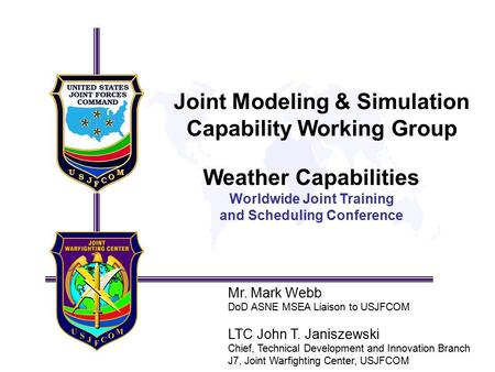 Joint Modeling & Simulation Capability Working Group Weather Capabilities Worldwide Joint Training and Scheduling Conference Mr. Mark Webb DoD ASNE MSEA.