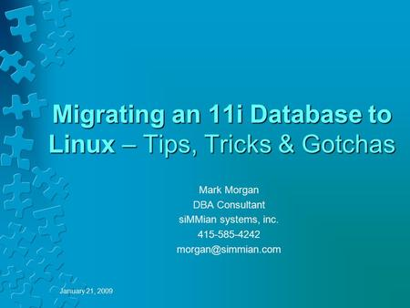January 21, 2009 Migrating an 11i Database to Linux – Tips, Tricks & Gotchas Mark Morgan DBA Consultant siMMian systems, inc. 415-585-4242