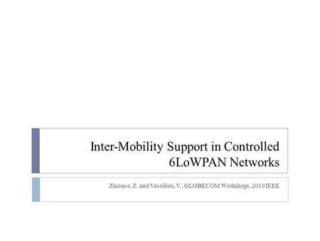 Inter-Mobility Support in Controlled 6LoWPAN Networks Zinonos, Z. and Vassiliou, V., GLOBECOM Workshops, 2010 IEEE.