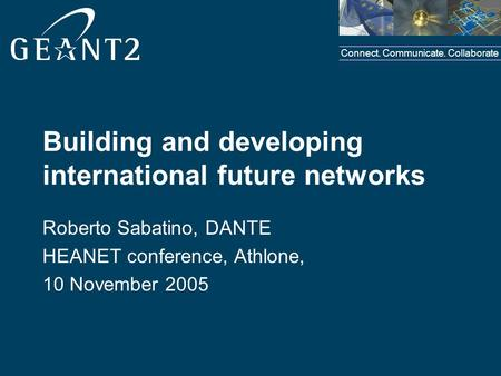 Connect. Communicate. Collaborate Building and developing international future networks Roberto Sabatino, DANTE HEANET conference, Athlone, 10 November.