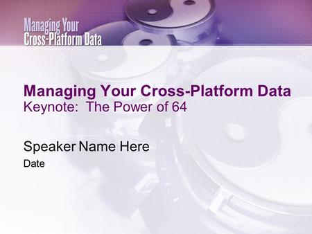 Managing Your Cross-Platform Data Keynote: The Power of 64 Speaker Name Here Date.