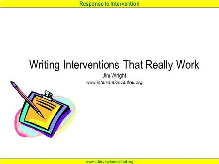 Response to Intervention www.interventioncentral.org Writing Interventions That Really Work Jim Wright www.interventioncentral.org.