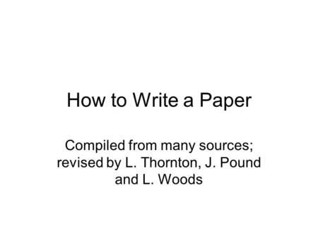 How to Write a Paper Compiled from many sources; revised by L. Thornton, J. Pound and L. Woods.