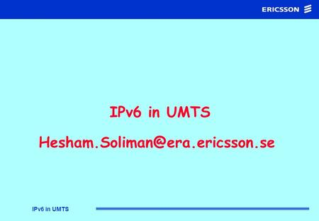 IPv6 in UMTS IPv6 in UMTS IP in UMTS Addressing Migration IPv6 over the air Mobility Support Presentation Outline.