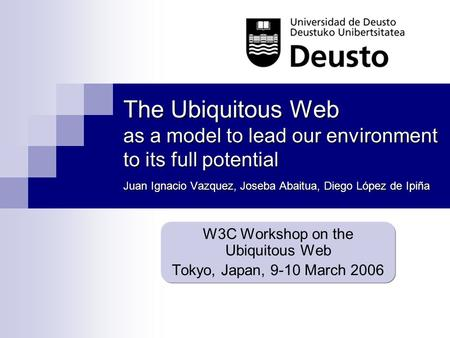The Ubiquitous Web as a model to lead our environment to its full potential Juan Ignacio Vazquez, Joseba Abaitua, Diego López de Ipiña W3C Workshop on.