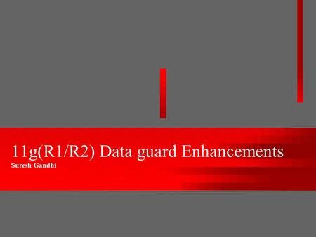 11g(R1/R2) Data guard Enhancements Suresh Gandhi.