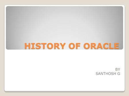 HISTORY OF ORACLE BY SANTHOSH G. HISTORY Oracle was founded in August 1977 by Larry Ellison, Bob Miner, Ed Oates and Bruce Scott, Oracle was initially.