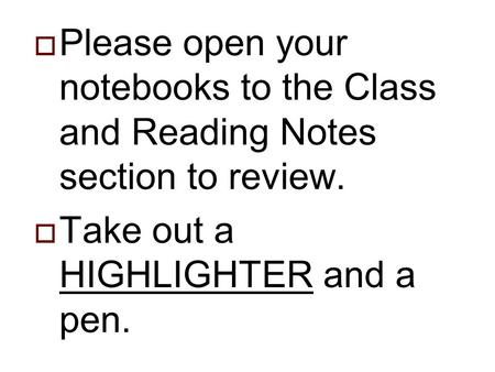  Please open your notebooks to the Class and Reading Notes section to review.  Take out a HIGHLIGHTER and a pen.