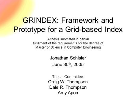 Thesis Committee: Craig W. Thompson Dale R. Thompson Amy Apon GRINDEX: Framework and Prototype for a Grid-based Index Jonathan Schisler June 30 th, 2005.