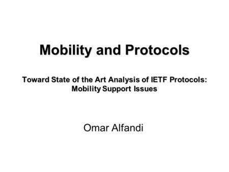 Mobility and Protocols Toward State of the Art Analysis of IETF Protocols: Mobility Support Issues Omar Alfandi.