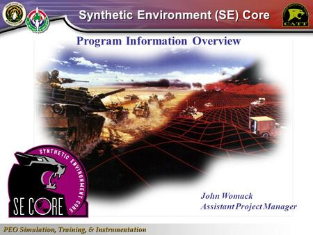 PEO Simulation, Training, & Instrumentation 1 Program Information Overview John Womack Assistant Project Manager Synthetic Environment (SE) Core.